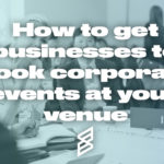 how-to-get-businesses-to-book-corporate-events-at-your-venue